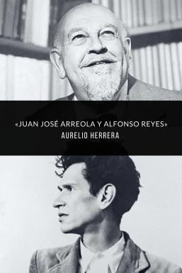 Juan José Arreola y Alfonso Reyes / Aurelio Herrera