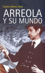 Arreola y su mundo - Claudia Gómez Haro